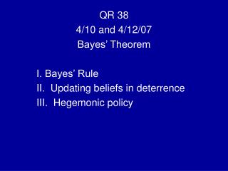 QR 38 4/10 and 4/12/07 Bayes' Theorem I. Bayes' Rule II.  Updating beliefs in deterrence