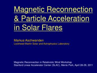 Magnetic Reconnection  Particle Acceleration in Solar Flares  Markus Aschwanden Lockheed Martin Solar and Astrophysics L