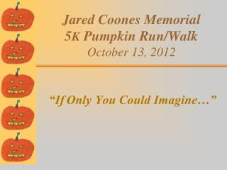 Jared Coones Memorial  5 K  Pumpkin Run/Walk October 13, 2012