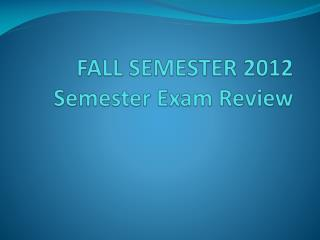 FALL SEMESTER 2012 Semester Exam Review