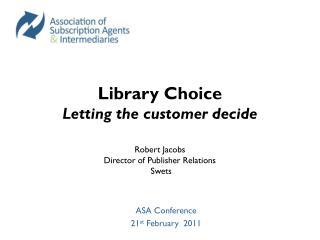 Library Choice  Letting the customer decide Robert Jacobs Director of Publisher Relations  Swets
