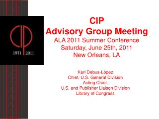 CIP  Advisory Group Meeting ALA 2011 Summer Conference Saturday, June 25th, 2011 New Orleans, LA