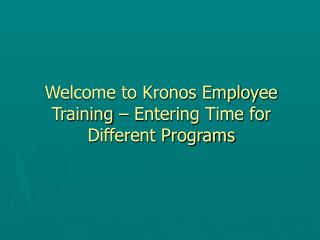 Welcome to Kronos Employee Training � Entering Time for Different Programs