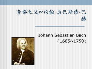 音樂之父~約翰 · 瑟巴斯倩 · 巴赫