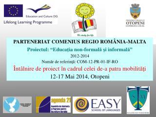 """PARTENERIAT COMENIUS REGIO RO MÂNIA-MALTA Proiectul : """" Educa ţ ia  non -formal ă ş i informal ă """""""