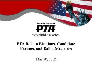 PTA Role in Elections, Candidate Forums, and Ballot Measures May 30, 2012