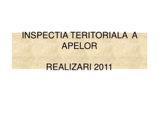 INSPECTIA TERITORIALA  A APELOR REALIZARI 2011