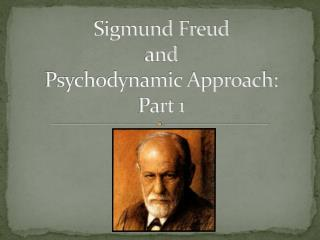 Sigmund Freud  and  Psychodynamic Approach: Part 1