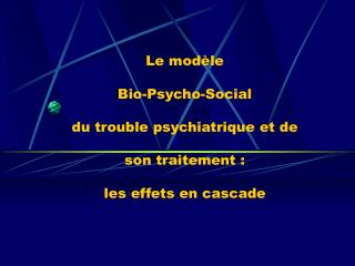 Le mod�le Bio-Psycho-Social du trouble psychiatrique et de son traitement :  les effets en cascade