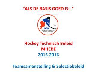 """""""ALS DE BASIS GOED IS…"""" Hockey Technisch Beleid MHCBE 2013-2016 Teamsamenstelling & Selectiebeleid"""