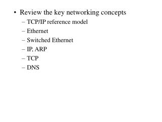 Review the key networking concepts TCP/IP reference model Ethernet  Switched Ethernet IP, ARP TCP