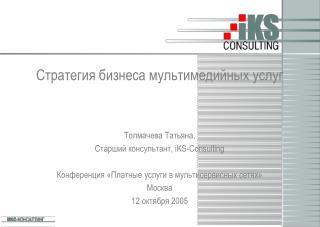 Стратегия бизнеса мультимедийных услуг Толмачева Татьяна ,  Старший консультант , iKS-Consulting