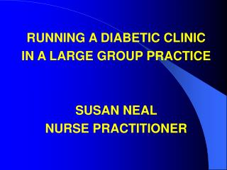 RUNNING A DIABETIC CLINIC  IN A LARGE GROUP PRACTICE SUSAN NEAL  NURSE PRACTITIONER