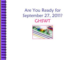 Are You Ready for  September 27, 2011? GHSWT