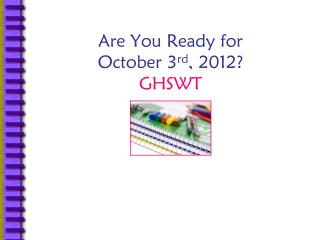 Are You Ready for  October 3 rd , 2012? GHSWT