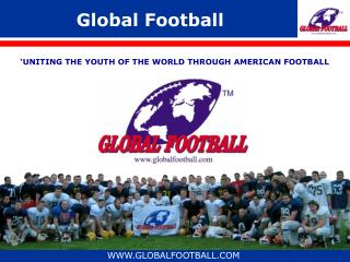 Global Football UNITING THE YOUTH OF THE WORLD THROUGH ...
