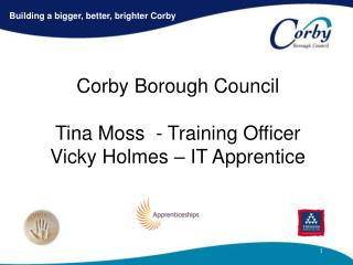 Corby Borough Council Tina Moss  - Training Officer  Vicky Holmes – IT Apprentice