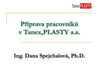 P?�prava pracovn�k? v Tanex,PLASTY a.s. Ing. Dana Spejchalov�, Ph.D.