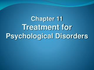 Chapter 11 Treatment for  Psychological Disorders
