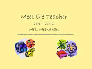 Meet the Teacher 2011-2012 Mrs.  Meenahan