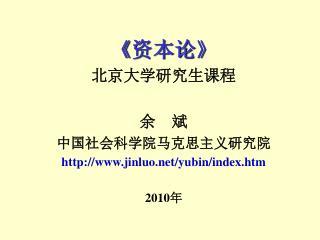 《 资本论 》  北京大学研究生课程 余    斌 中国社会科学院马克思主义研究院 jinluo/yubin/index.htm 2010 年