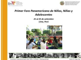 Primer Foro Panamericano de Niños, Niñas y Adolescentes 21 al 25 de setiembre Lima, Perú