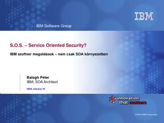 S.O.S. – Service Oriented Security? IBM  szoftver megoldások – nem csak SOA környezetben