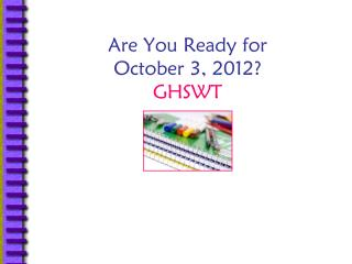 Are You Ready for  October 3, 2012? GHSWT