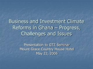Business and Investment Climate Reforms in Ghana � Progress, Challenges and Issues