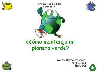 ¿ Cómo mantengo mi  planeta verde?