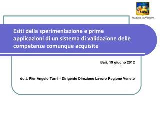 Bari, 19 giugno 2012 dott. Pier Angelo Turri – Dirigente Direzione Lavoro Regione Veneto