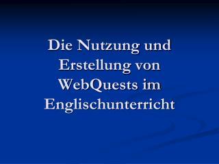 Die Nutzung und Erstellung von WebQuests im Englischunterricht