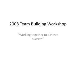 2008 Team Building Workshop