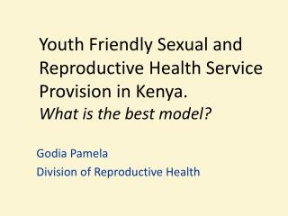 Youth Friendly Sexual and Reproductive Health Service Provision in Kenya.  What is the best model?