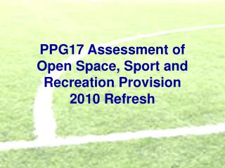 PPG17 Assessment of  Open Space, Sport and Recreation Provision 2010 Refresh