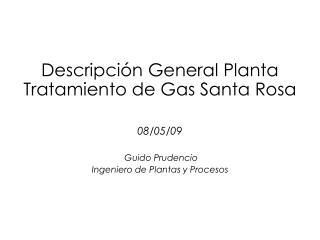 Descripción General Planta Tratamiento de Gas Santa Rosa 08/05/09  Guido Prudencio