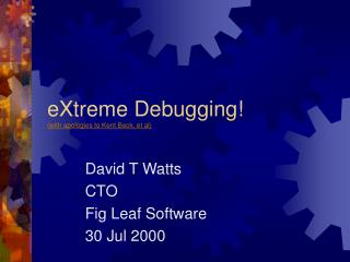 eXtreme Debugging! (with apologies to Kent Beck, et al)