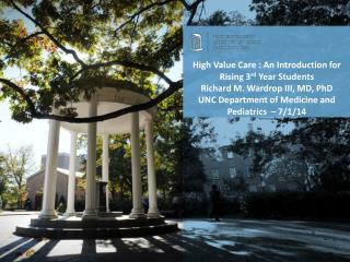 High Value Care : An Introduction for Rising 3 rd  Year Students Richard M. Wardrop III, MD, PhD