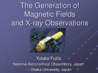 The Generation of Magnetic Fields  and X-ray Observations