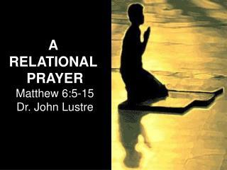 A  RELATIONAL  PRAYER Matthew 6:5-15 Dr. John Lustre