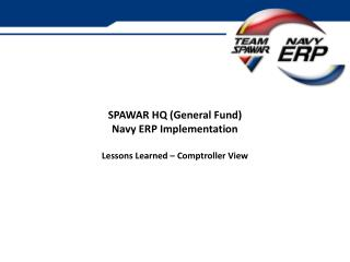 SPAWAR HQ (General Fund) Navy ERP Implementation Lessons Learned – Comptroller View