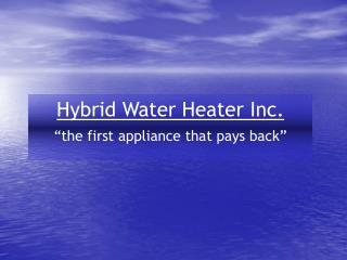 "Hybrid Water Heater Inc. ""the first appliance that pays back"""