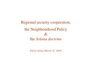 Regional security cooperation,  the Neighbourhood Policy  the Solana doctrine   Fulvio Attin  March 31, 2004