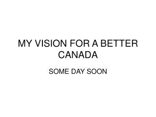 MY VISION FOR A BETTER CANADA