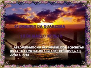 4  DOMINGO DA QUARESMA            18 de mar o de 2012   1. Aprofundando os textos b blicos: 2Cr nicas 36,14-16.19-23; Sa