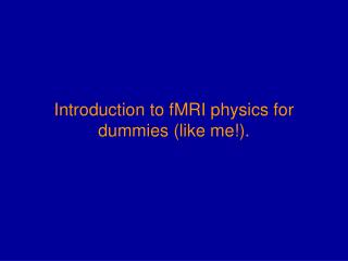 Introduction to fMRI physics for dummies (like me!).