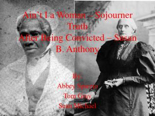 Ain�t I a Woman � Sojourner Truth After Being Convicted � Susan B. Anthony