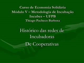 Curso de Economia Solid ria M dulo V   Metodologia de Incuba  o Incubes   UFPB Thiago Pacheco Barbosa