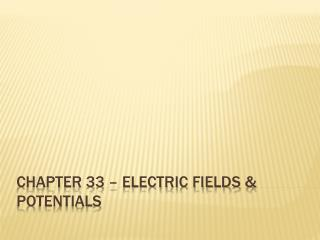CHAPTER 33 – ELECTRIC FIELDS & POTENTIALS