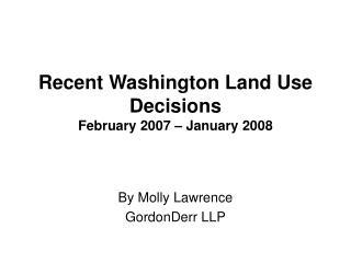 Recent Washington Land Use Decisions February 2007 – January 2008